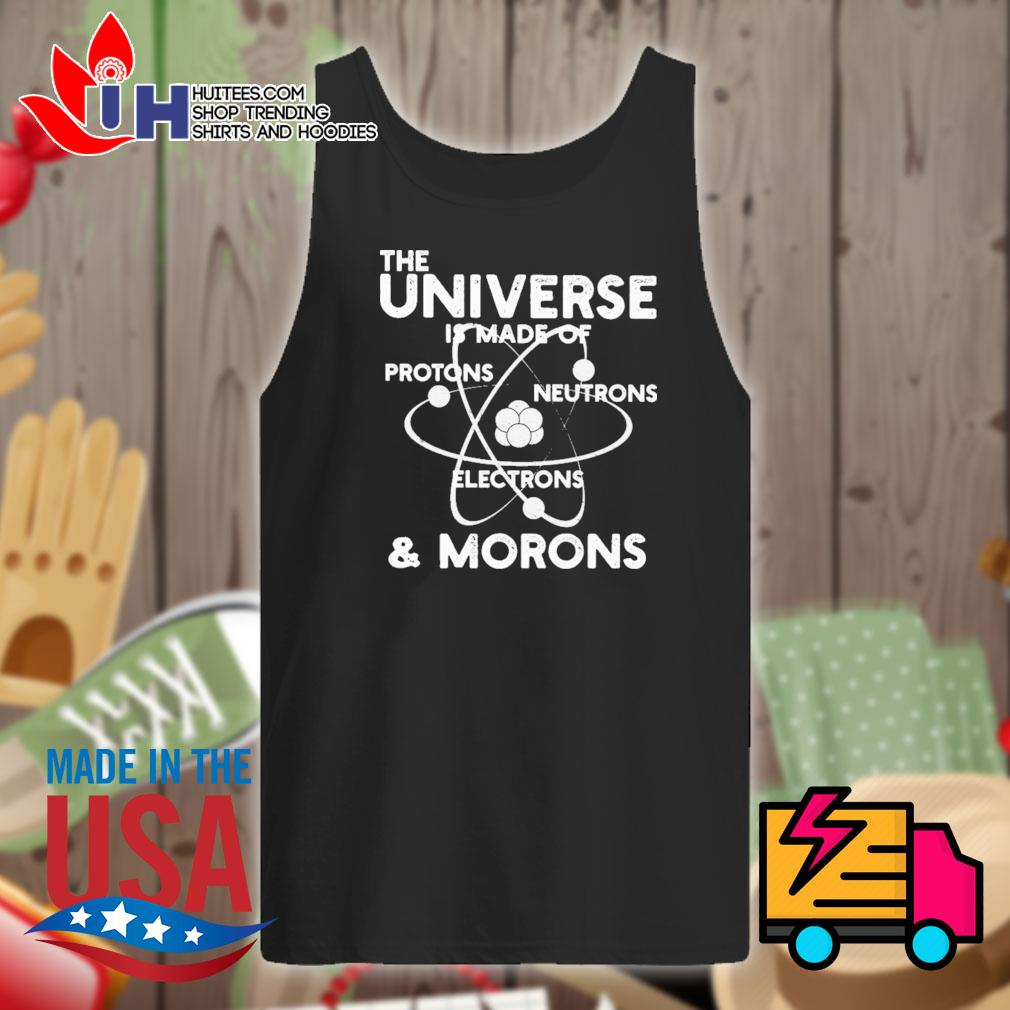 The universe is made of protons neutrons electrons and morons s Tank-top