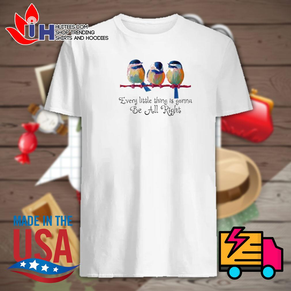 Birds every little thing is gonna be all right shirt