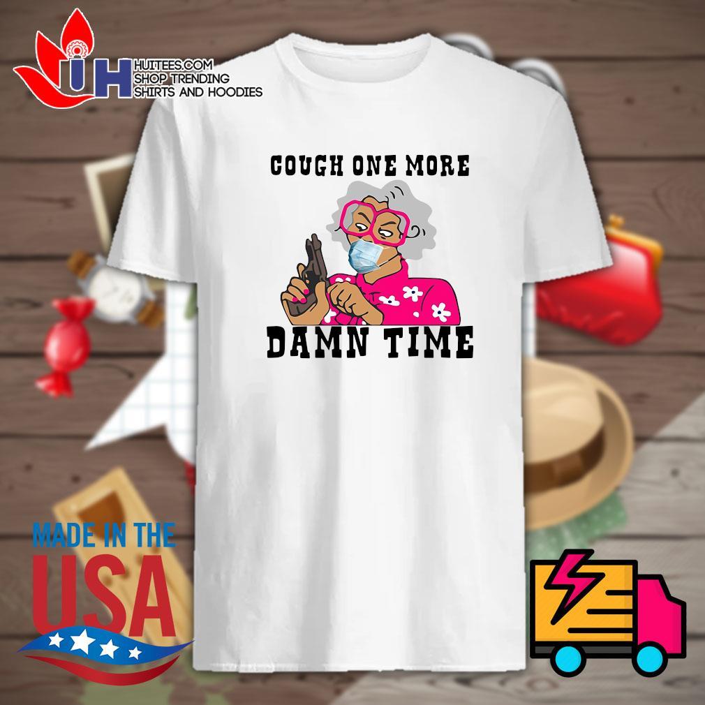 Cough one more damn time shirt