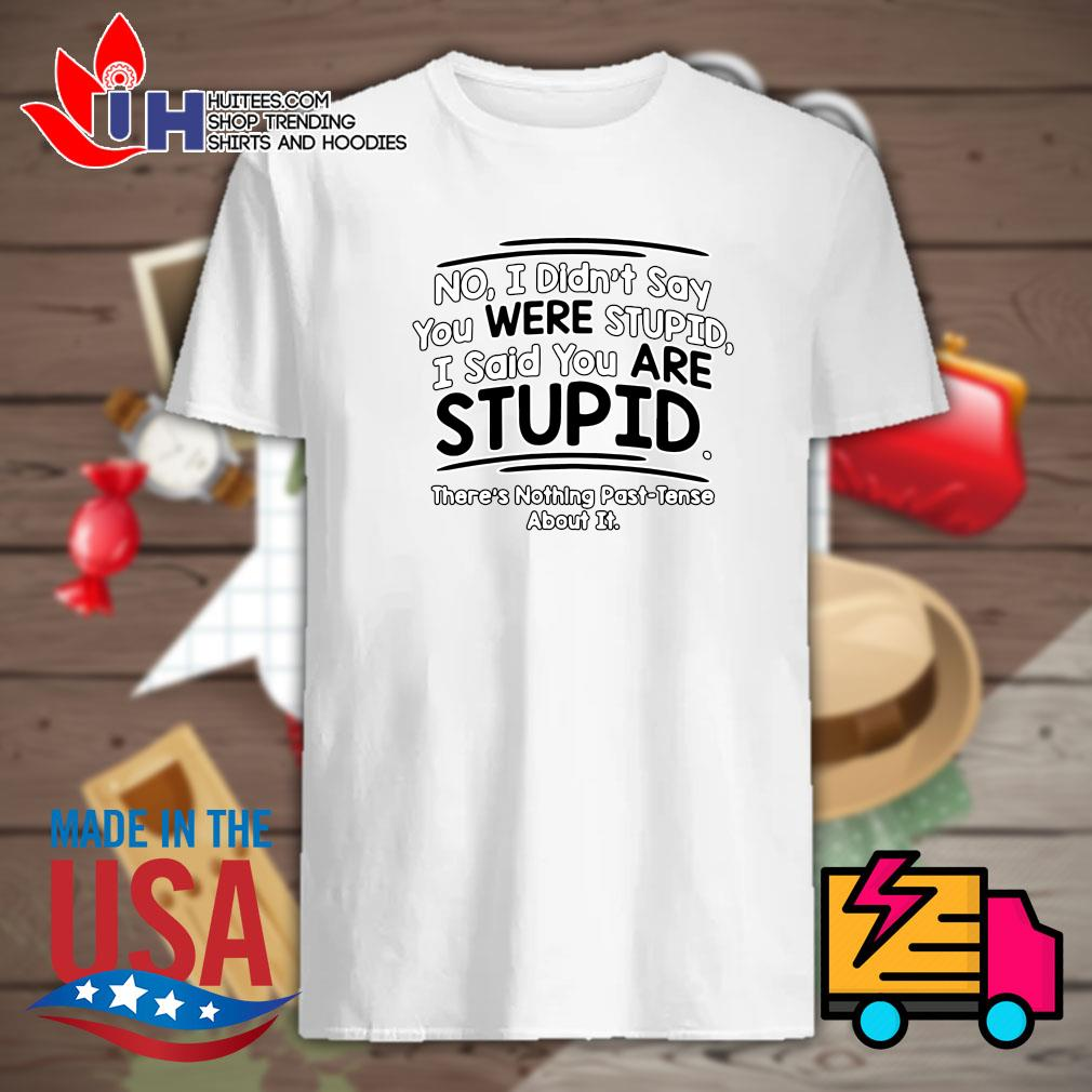 No I didn't say you were stupid I said you are stupid there's nothing past tense about it shirt