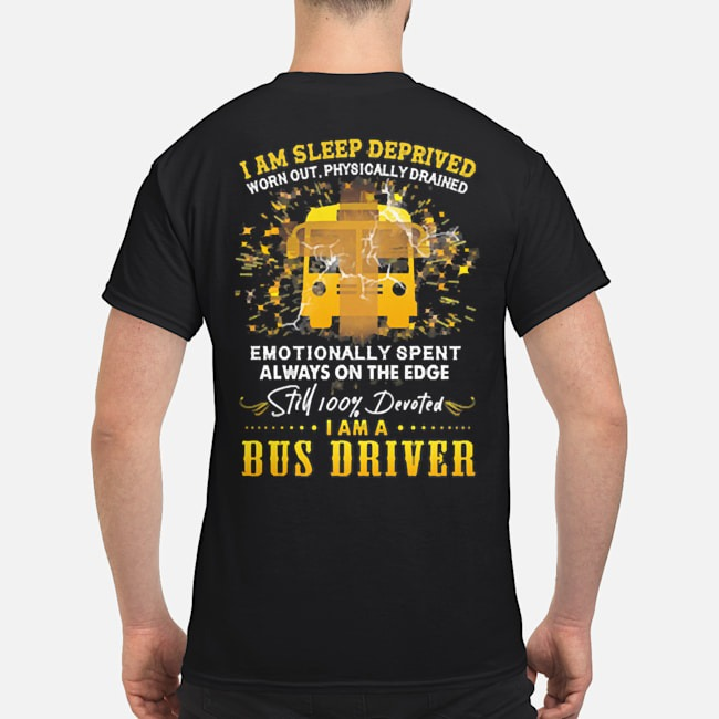 I am sleep deprived worn out physically drained emotionally spent always on the edge still 100% devoted I am a bus driver shirt