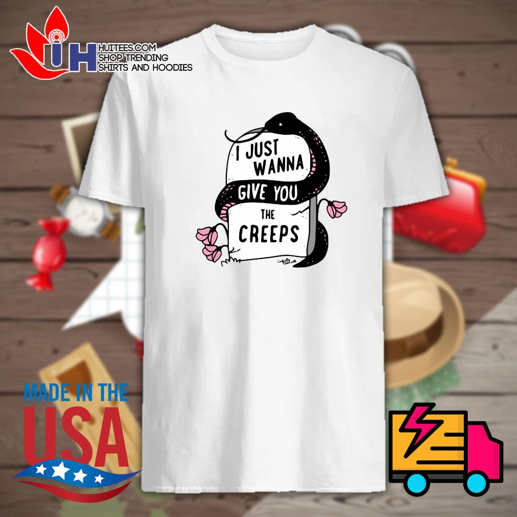 Just wanna give you the creeps shirt