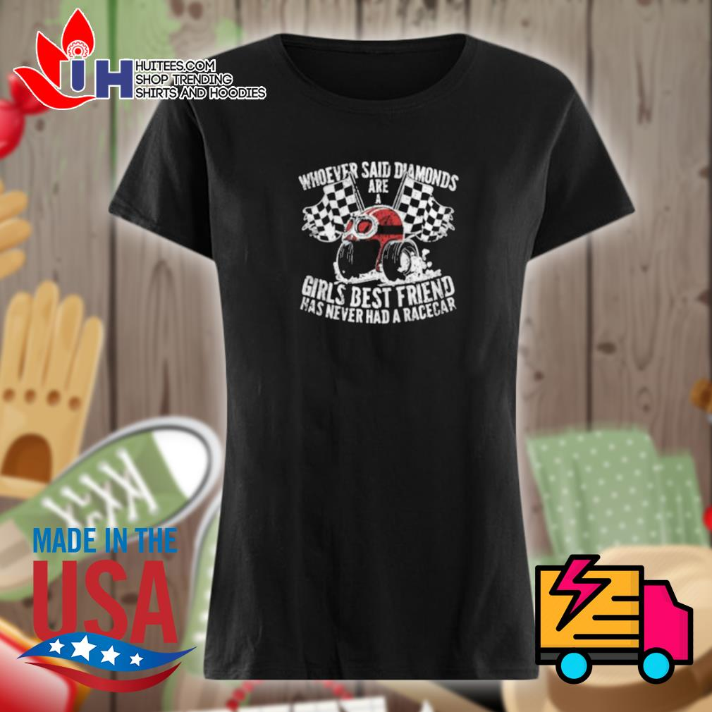Whoever said diamonds are a girls best friend has never had a race car s Ladies t-shirt