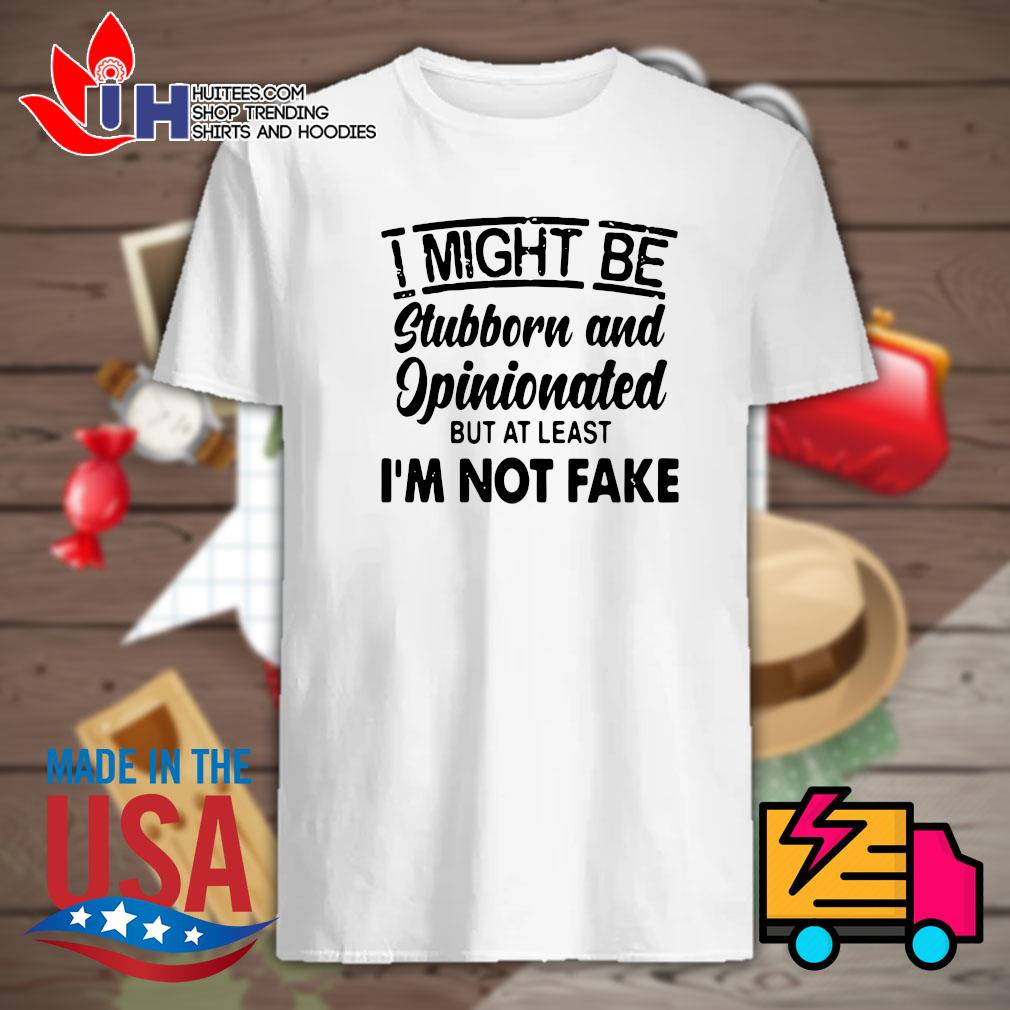 I might be stubborn and opinionated but at least I'm not fake shirt