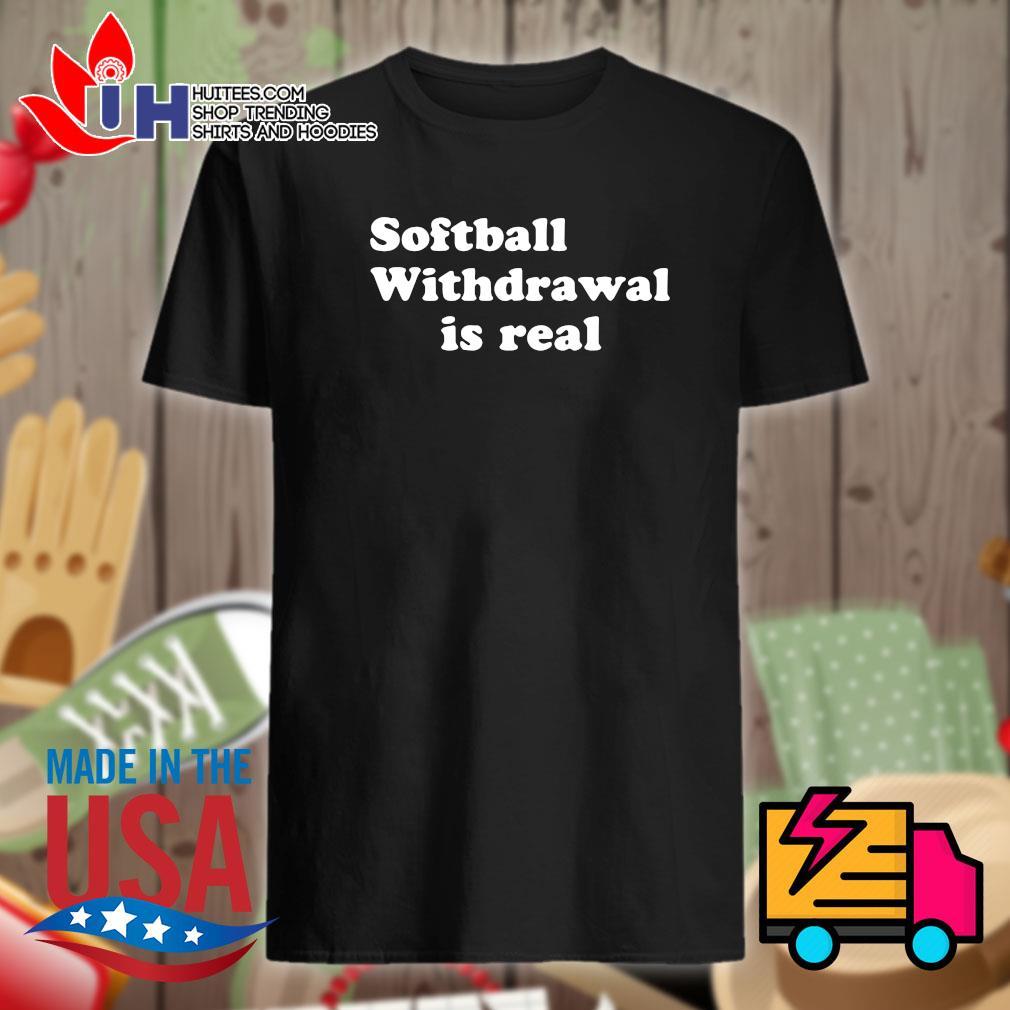 Softball withdrawal is real shirt