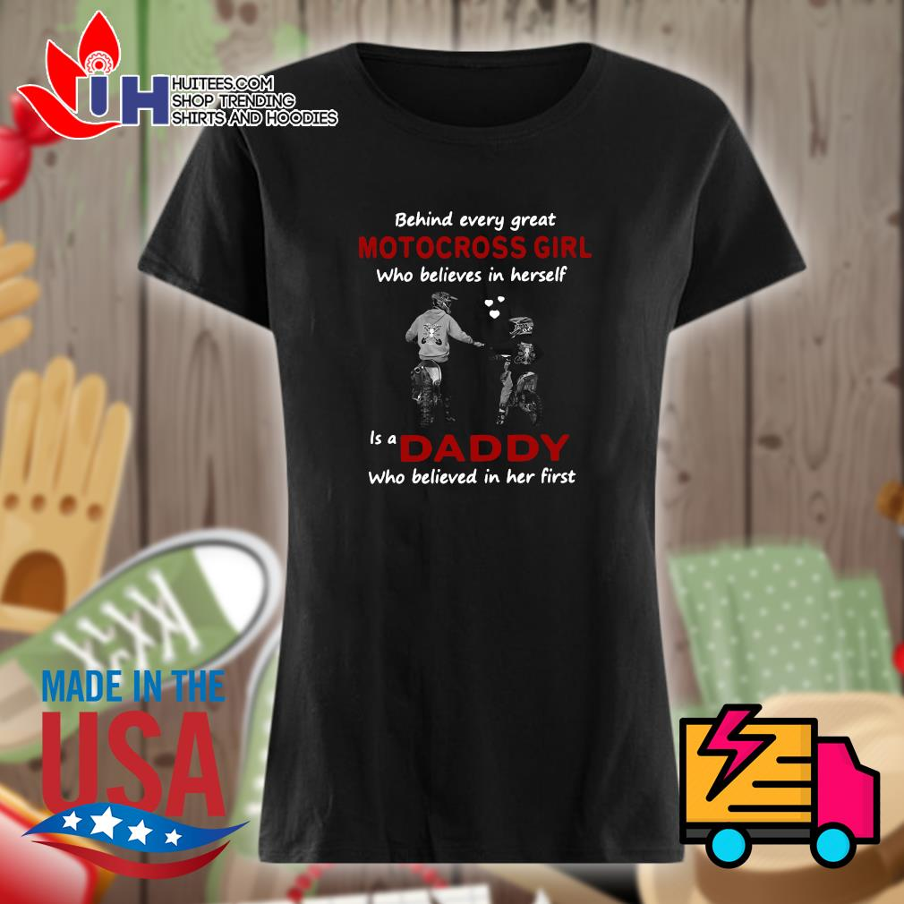 Behind every great motocross girl who believes in yourself is a daddy who believed in her first s Ladies t-shirt