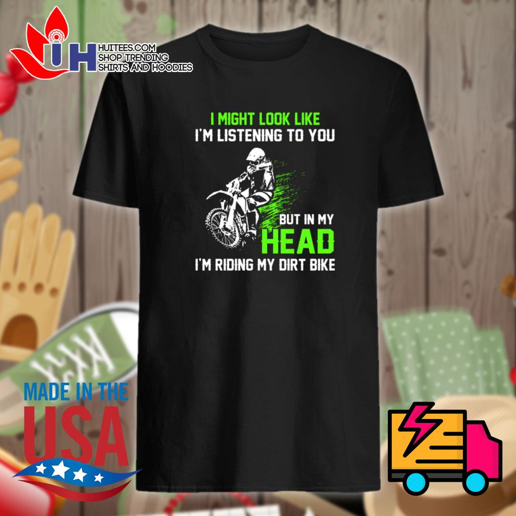 I might lool like I'm listening to you but in my head I'm riding my dirt bike shirt