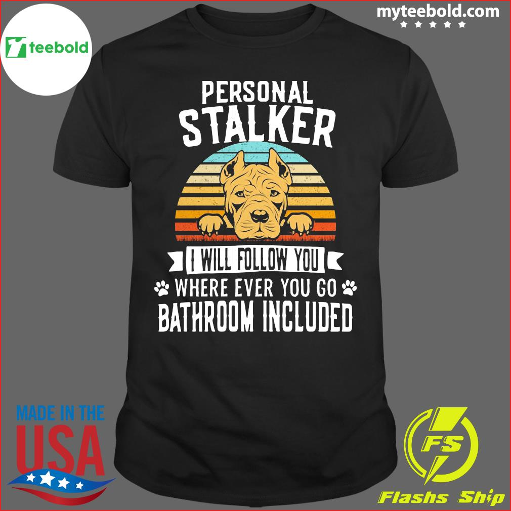 Pitbull Personal Stalker I Will Follow You Where Ever You Go Bathroom Included Vintage Shirt