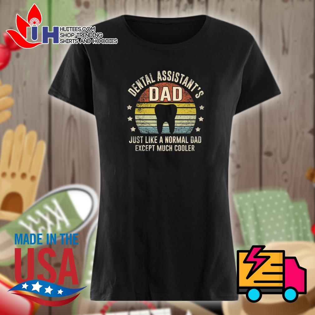Dental assistant's dad just like a normal dad except much cooler s Ladies t-shirt