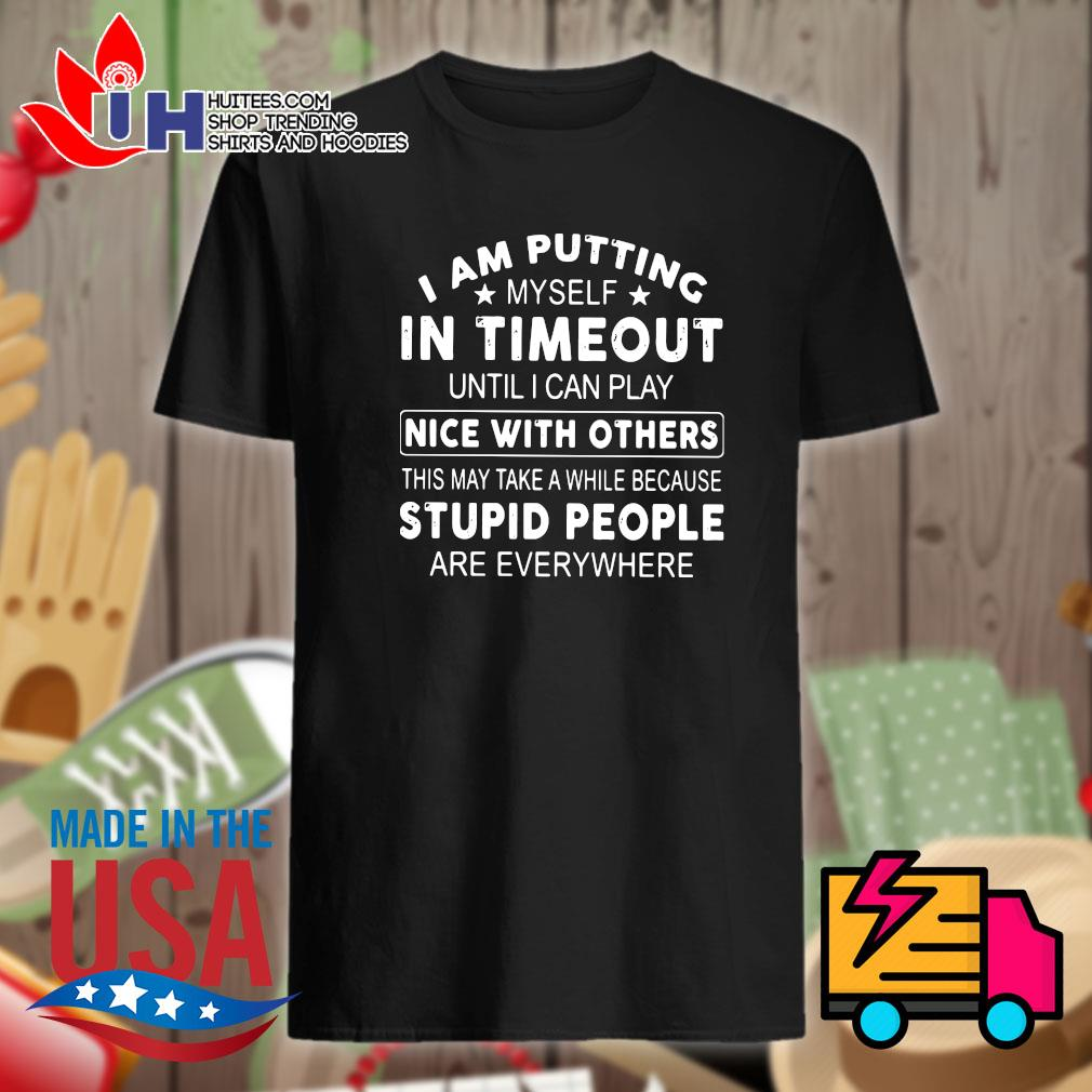 I am putting myself in timeout until I can play nice with others this may take a while because stupid people are everywhere shirt
