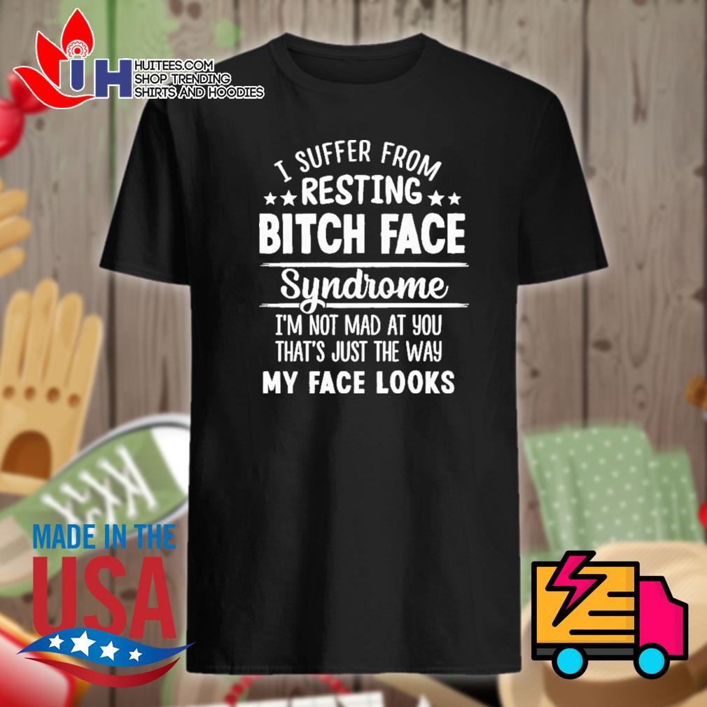 I suffer from resting bitch face syndrome I'm not mad at you that's just the way my face looks shirt