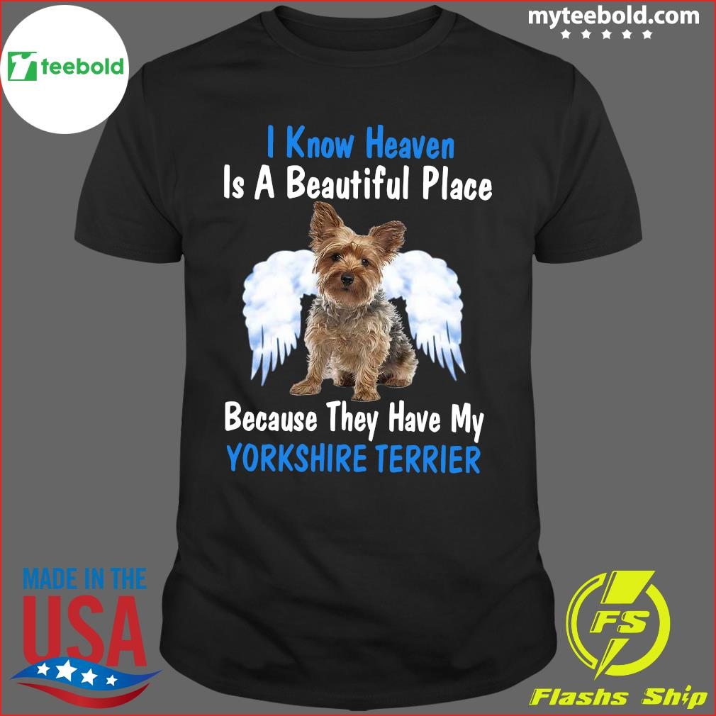 I Know Heaven Is A Beautiful Place Because They Have My Yorkshire Terrier Shirt