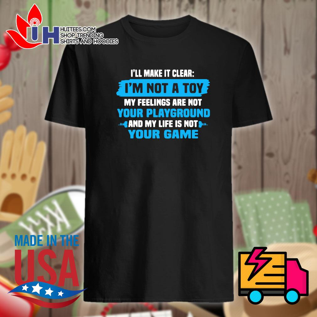 I'll make it clear I'm not a toy my feelings are not your playground and my life is not your game shirt