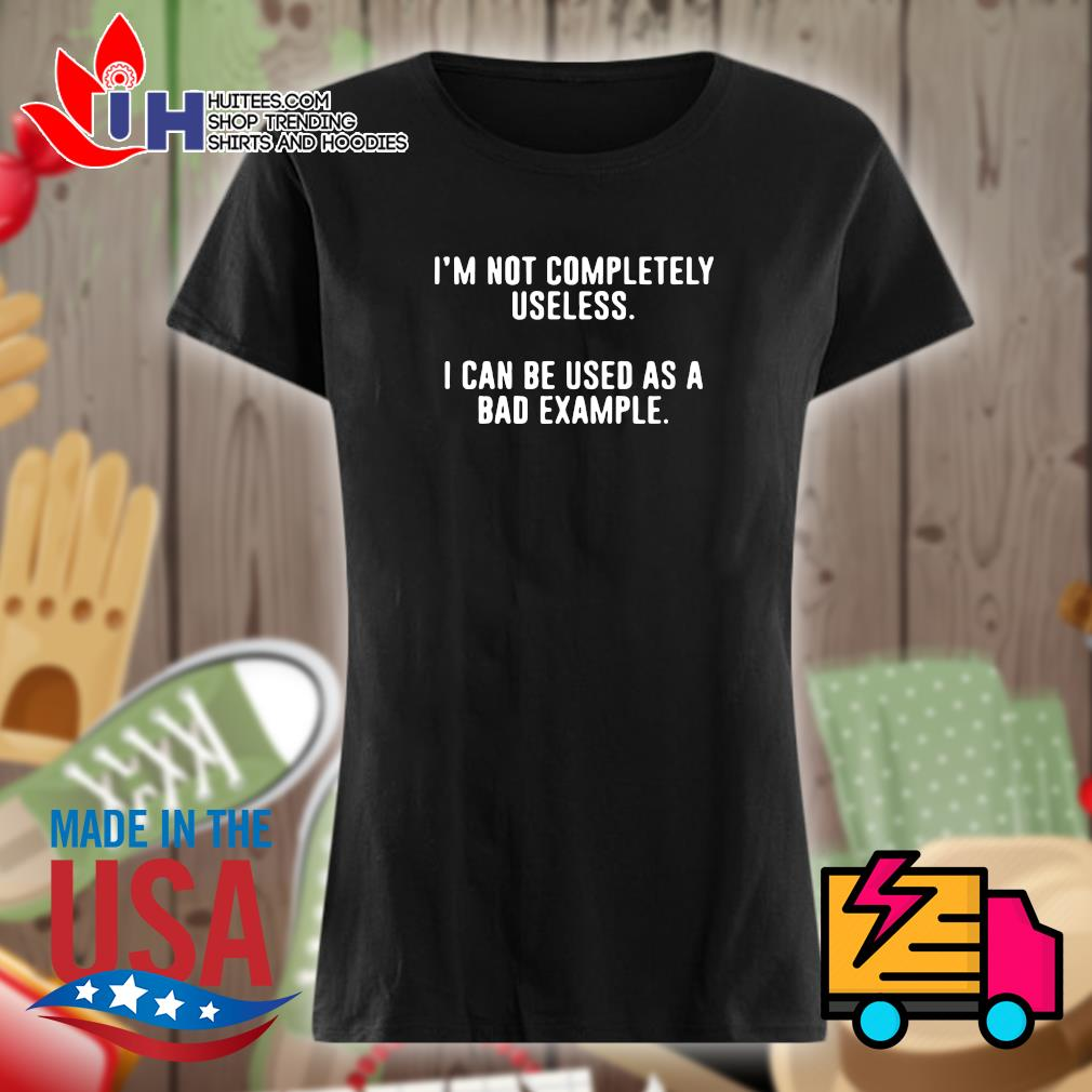 I'm not completely useless I can be used as a bad example s Ladies t-shirt