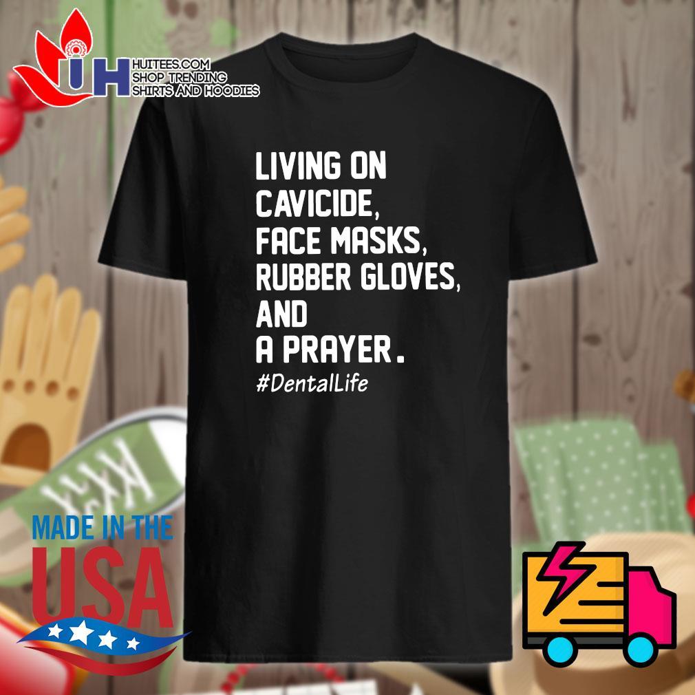 Living on cavicide face masks rubber gloves and a prayer dentalife shirt