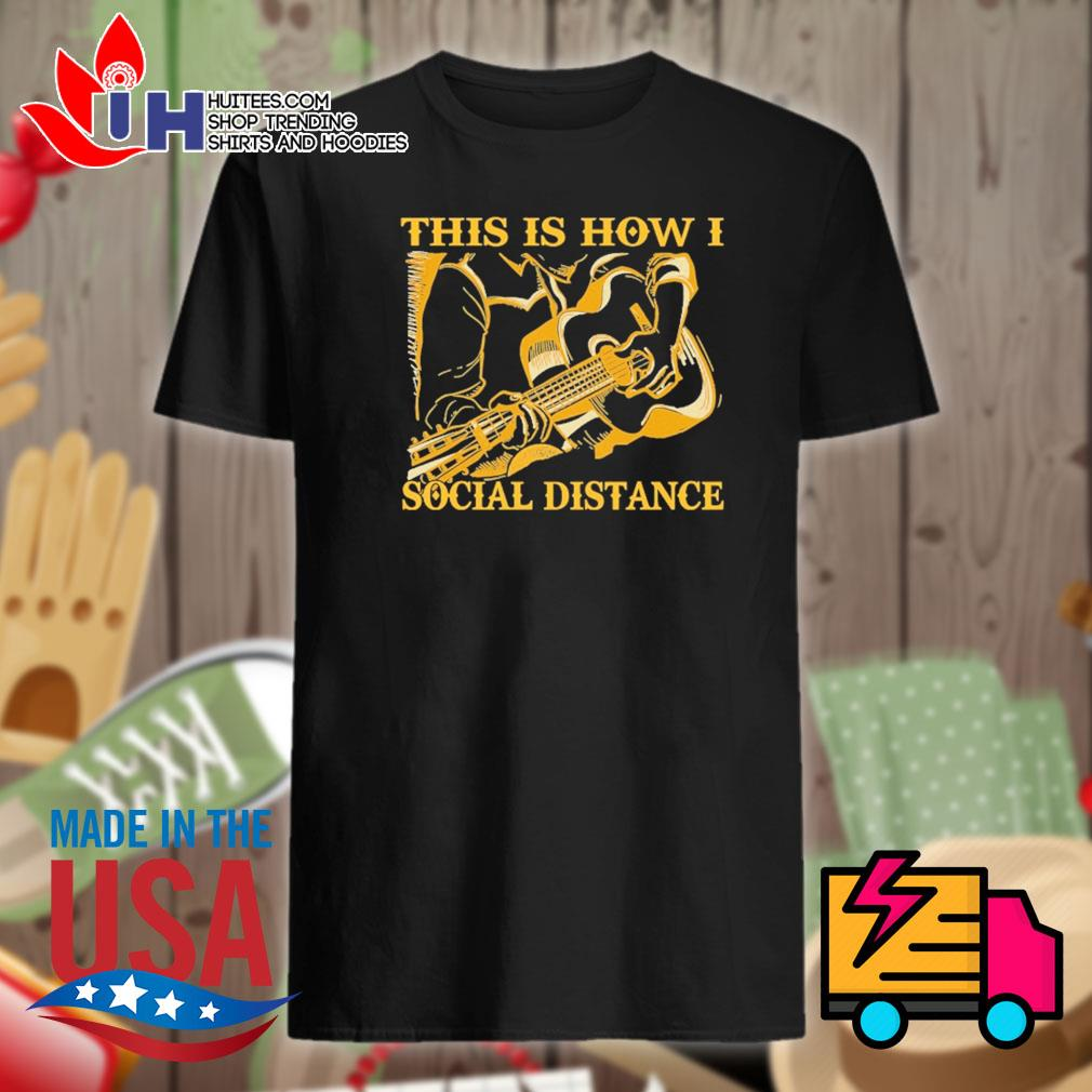 Guitar this is how I social distance shirt
