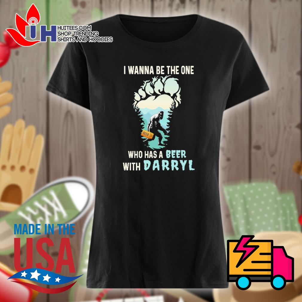 Bigfoot I wanna be the one who has a beer with darryl s Ladies t-shirt