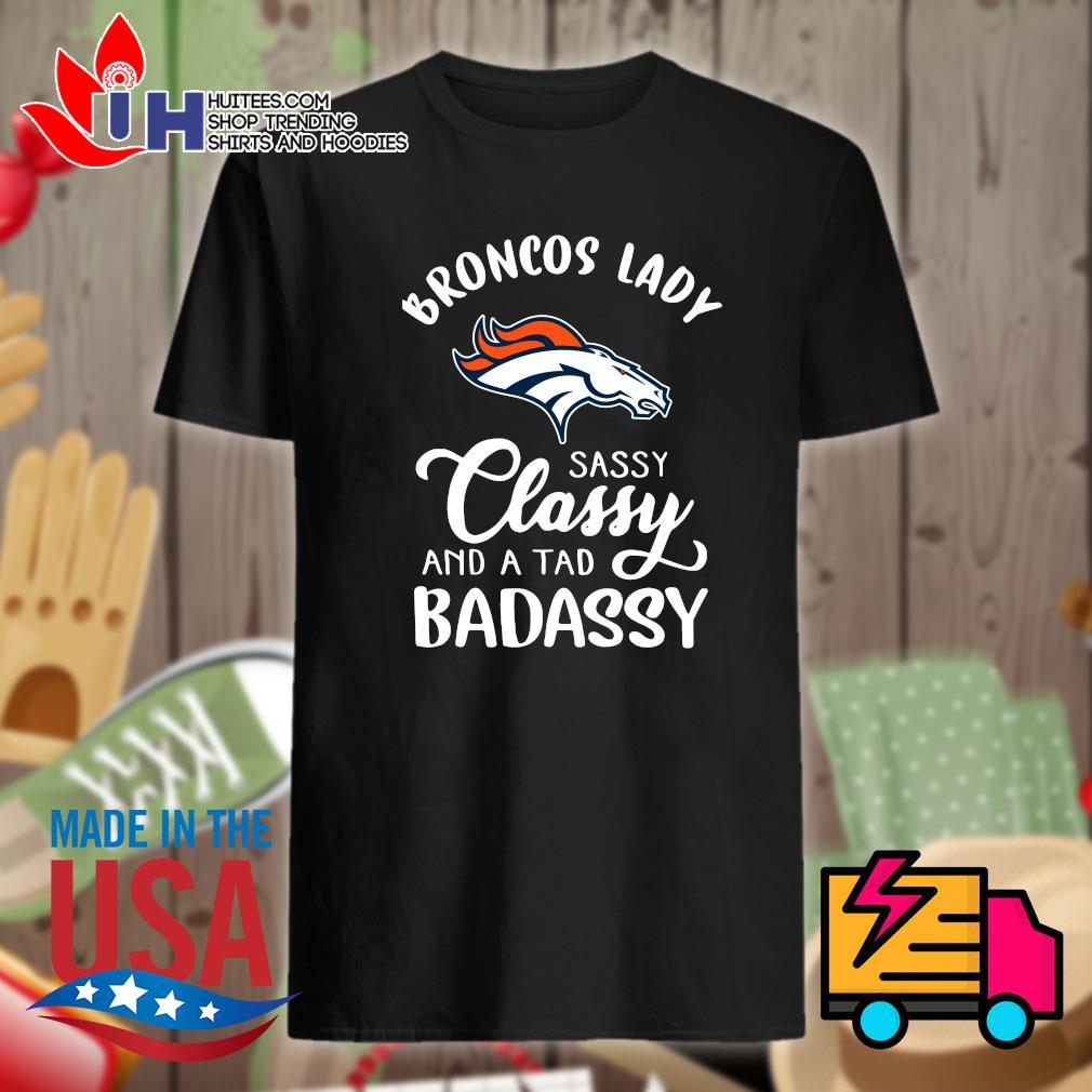 Broncos lady sassy classy and a tab bad assy shirt