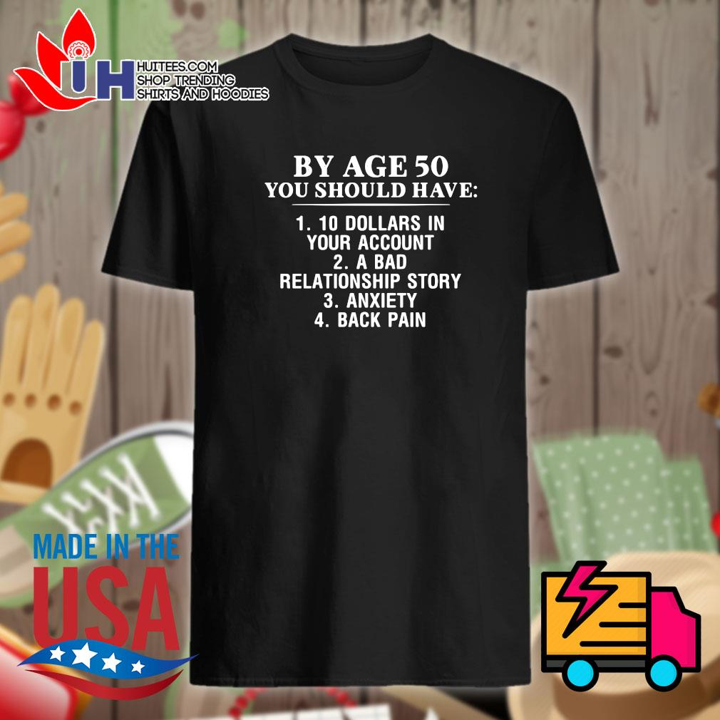 By age 50 you should have 1 10 Dollars in your account 2 a bad relationship story 3 anxiety 4 back pain shirt