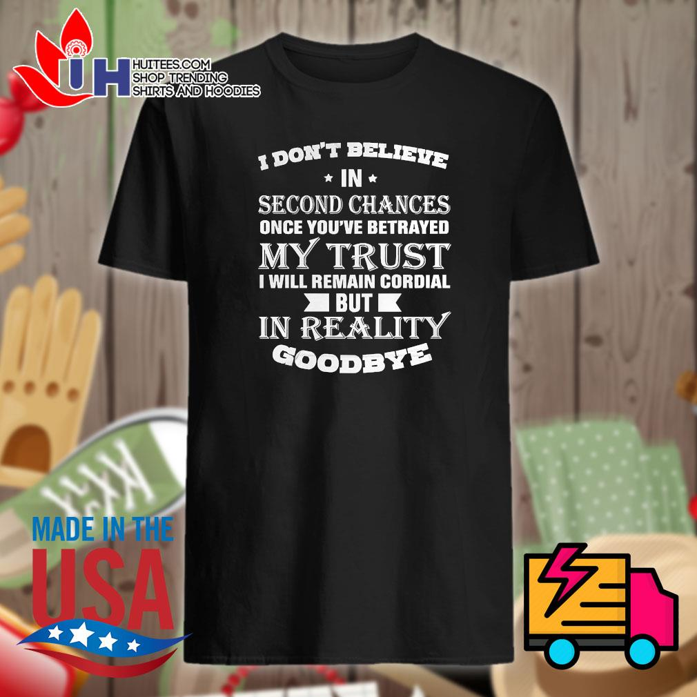 I don't believe in second chances once you've betrayed my trust I will remain cordial but in reality goodbye shirt