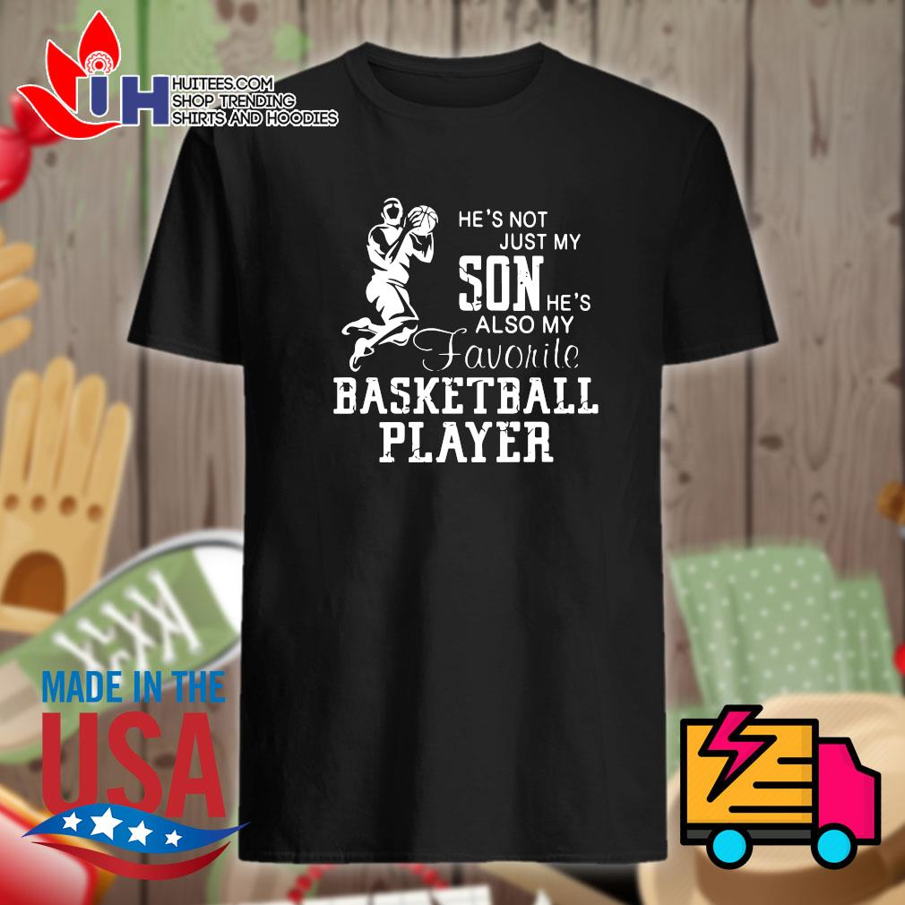 He's not just my son he's also my favorite basketball player shirt