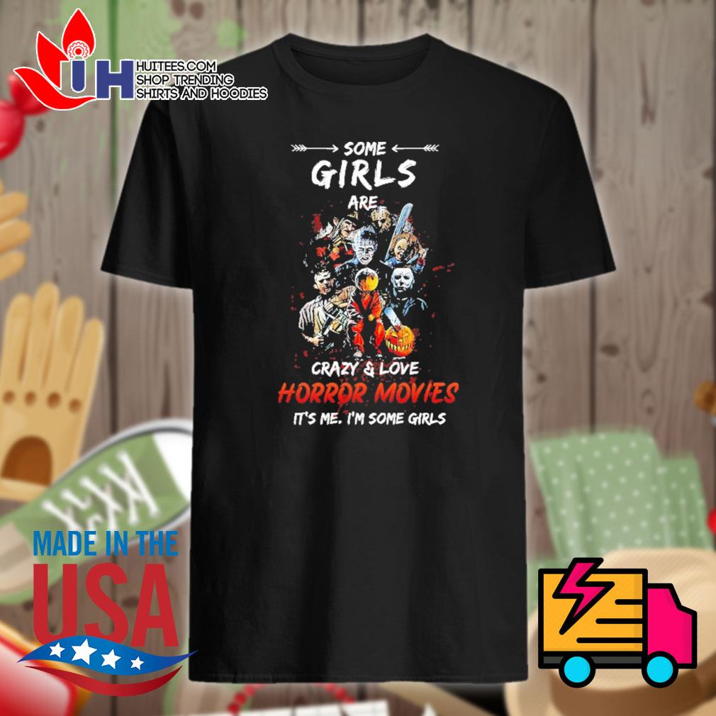 Halloween Some girls are crazy and love Horror movies it's me I'm some girls shirt