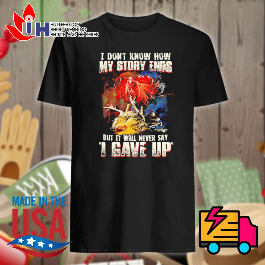 Cockfighting I don't know how my story ends but it will never say I gave up shirt