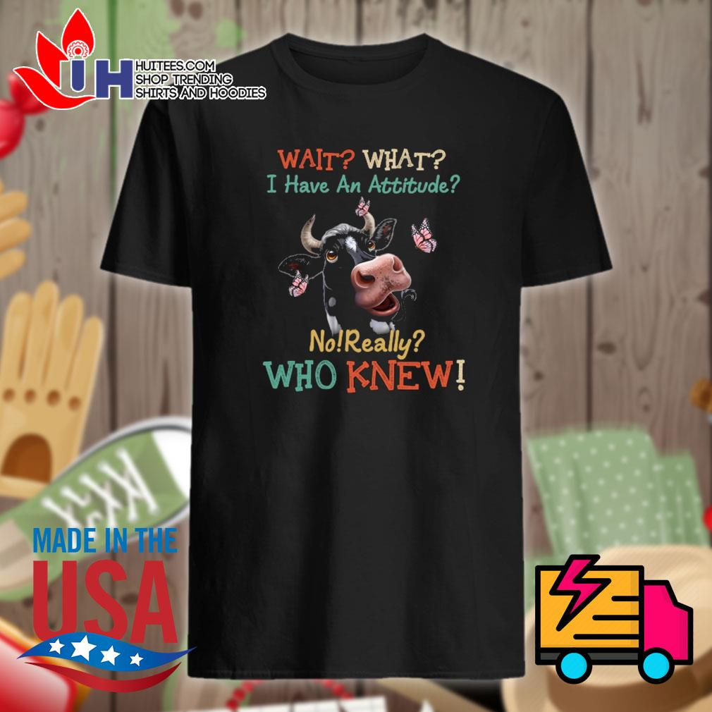 Dairy cows wait what I have an attitude no really who knew shirt