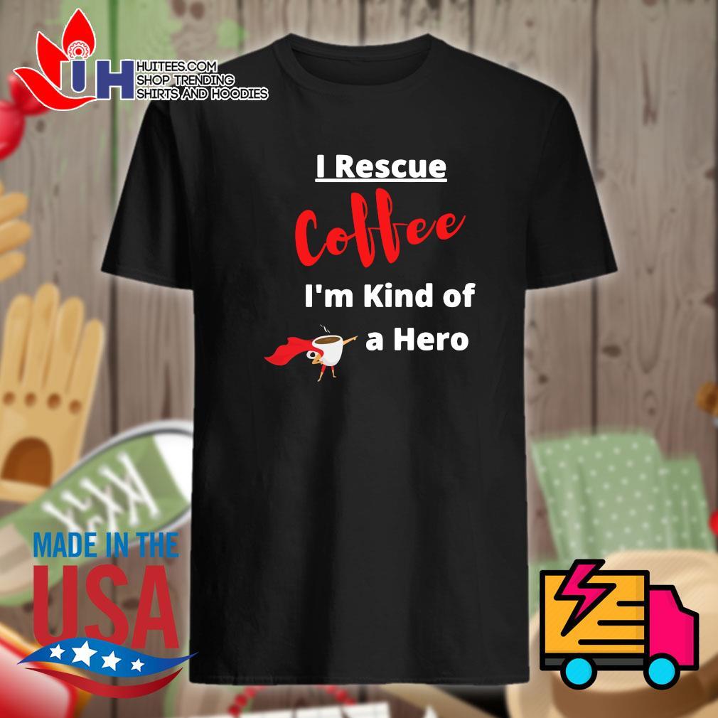 I rescue coffee I'm kind of a hero shirt