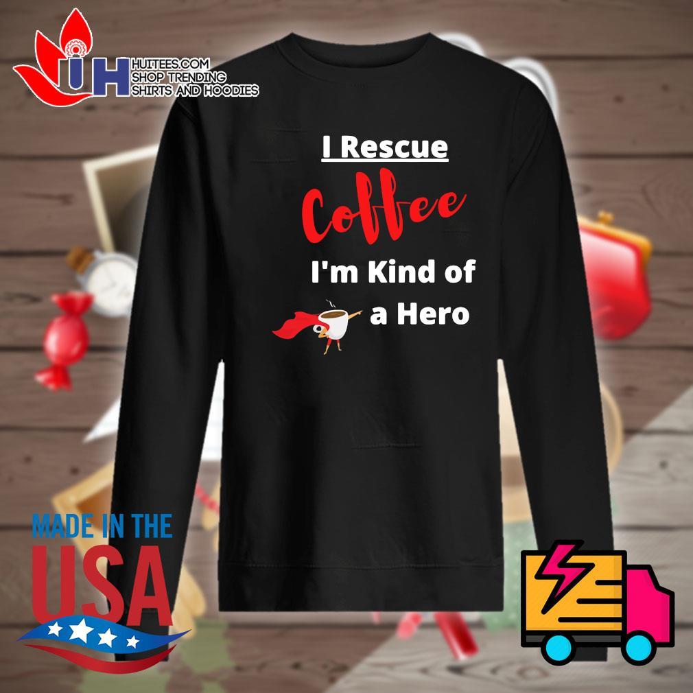 I rescue coffee I'm kind of a hero s Sweater