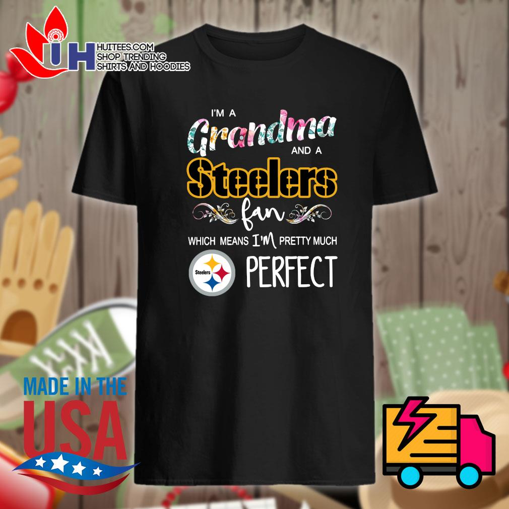 I'm a Grandma and a Steelers fan which means I_m pretty much perfect shirt