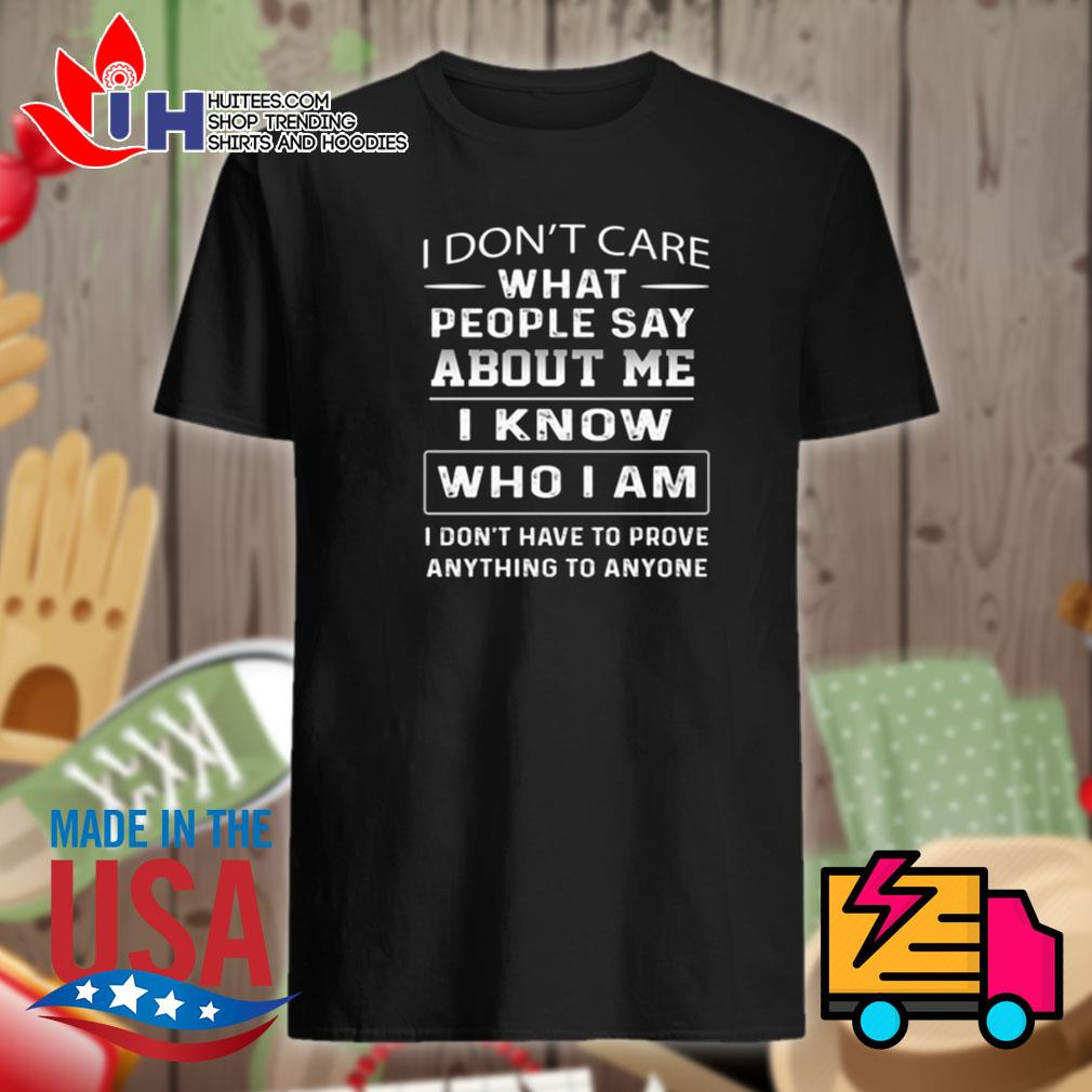 I don't care what people say about me I know who I am I don't have to prove anything to anyone shirt