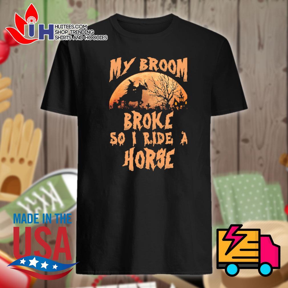 Halloween my broom broke so I ride a horse shirt