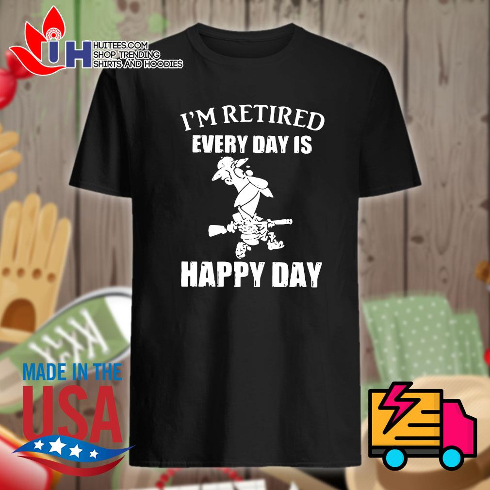 I'm retired every day is happy day shirt