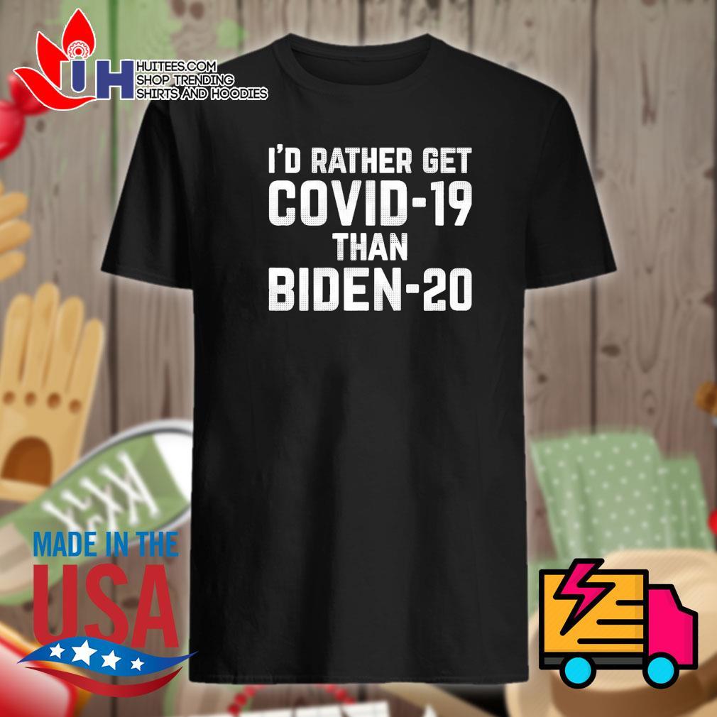 I'd rather get Covid 19 than Biden 20 shirt