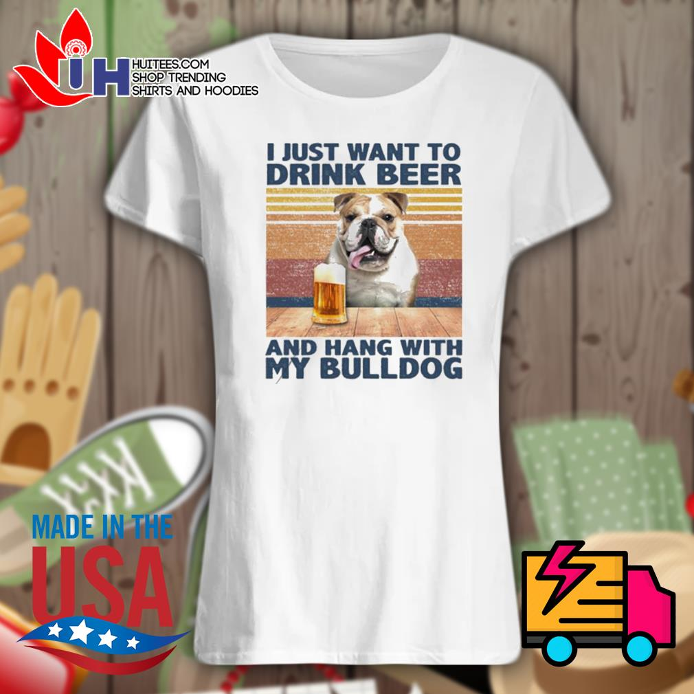 I just want to drink beer and hang with my Bulldog vintage s Ladies t-shirt