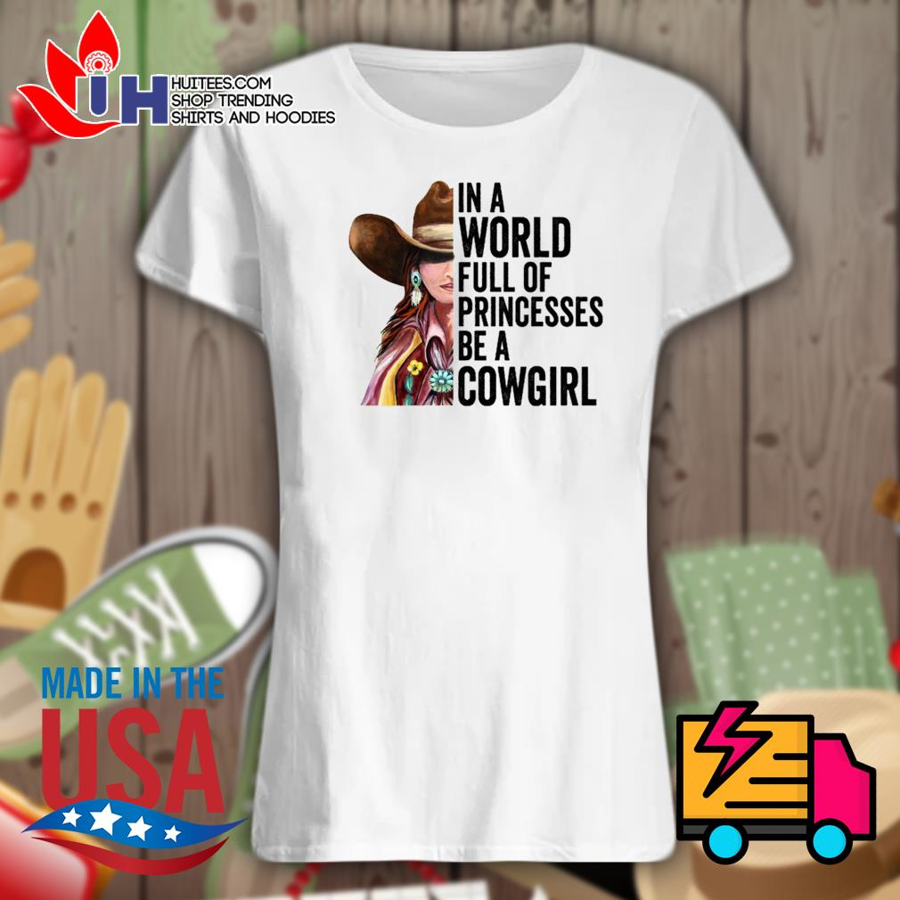 In a world full of princesses be a Cowgirl s Ladies t-shirt