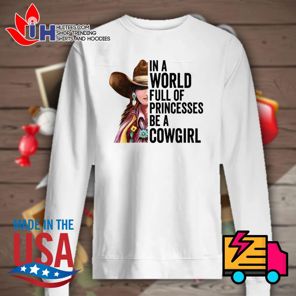 In a world full of princesses be a Cowgirl s Sweater