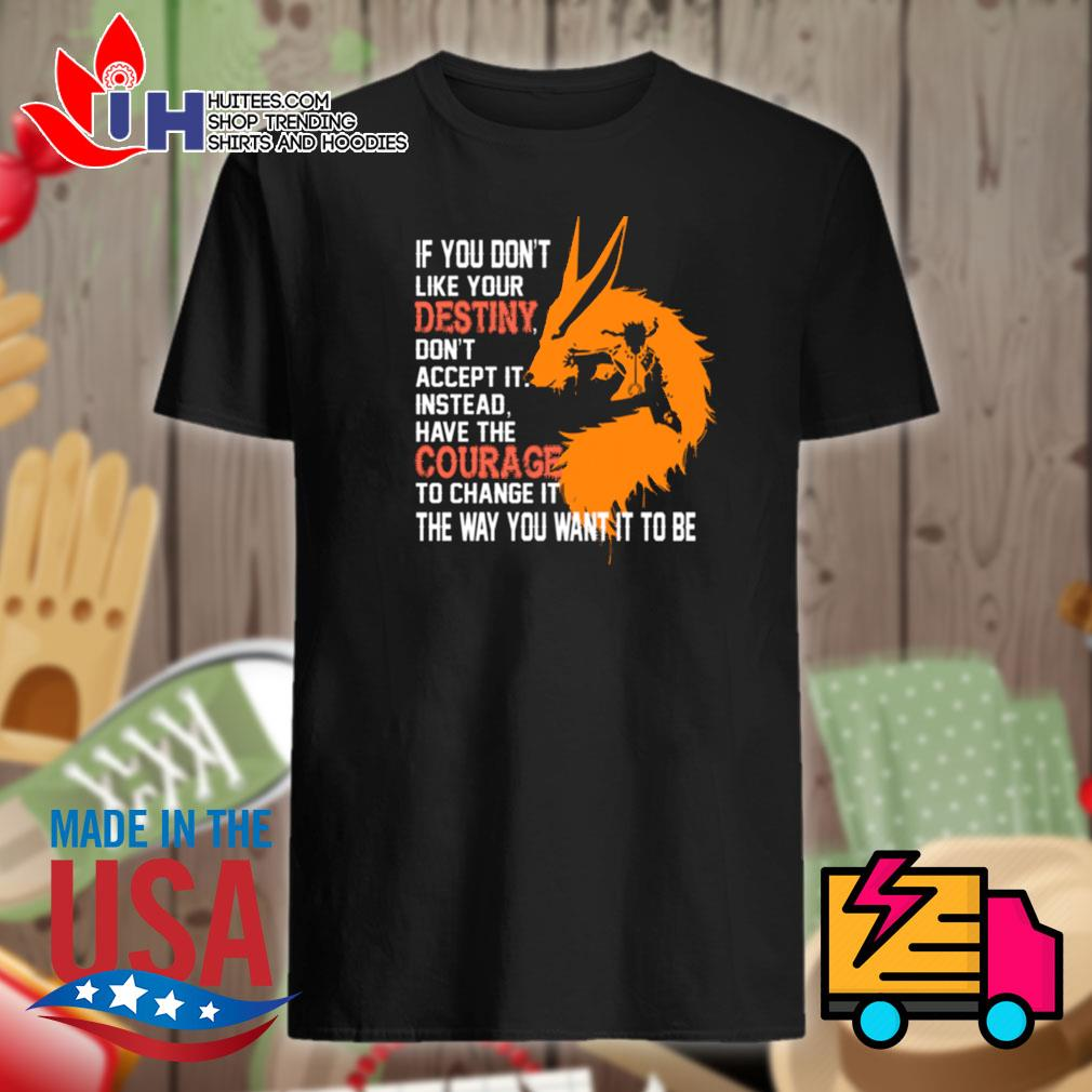 Fox Naruto If you don't like your destiny don't accept it instead have the courage to change it the way you want it to be shirt