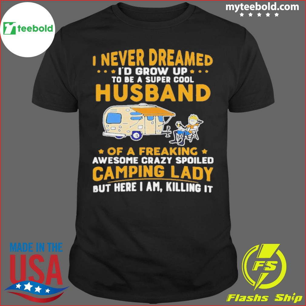 I Never Dreamed I'd Grow Up To Be A Super Cool Husband Of A Freaking Awesome Crazy Spoiled Camping Lady Wife Spouse shirt
