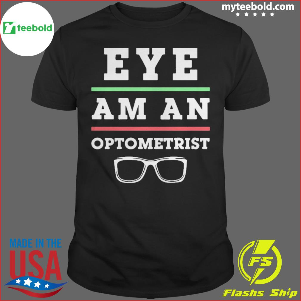 Optometry Eye Doctor Eye Am An Optometrist shirt