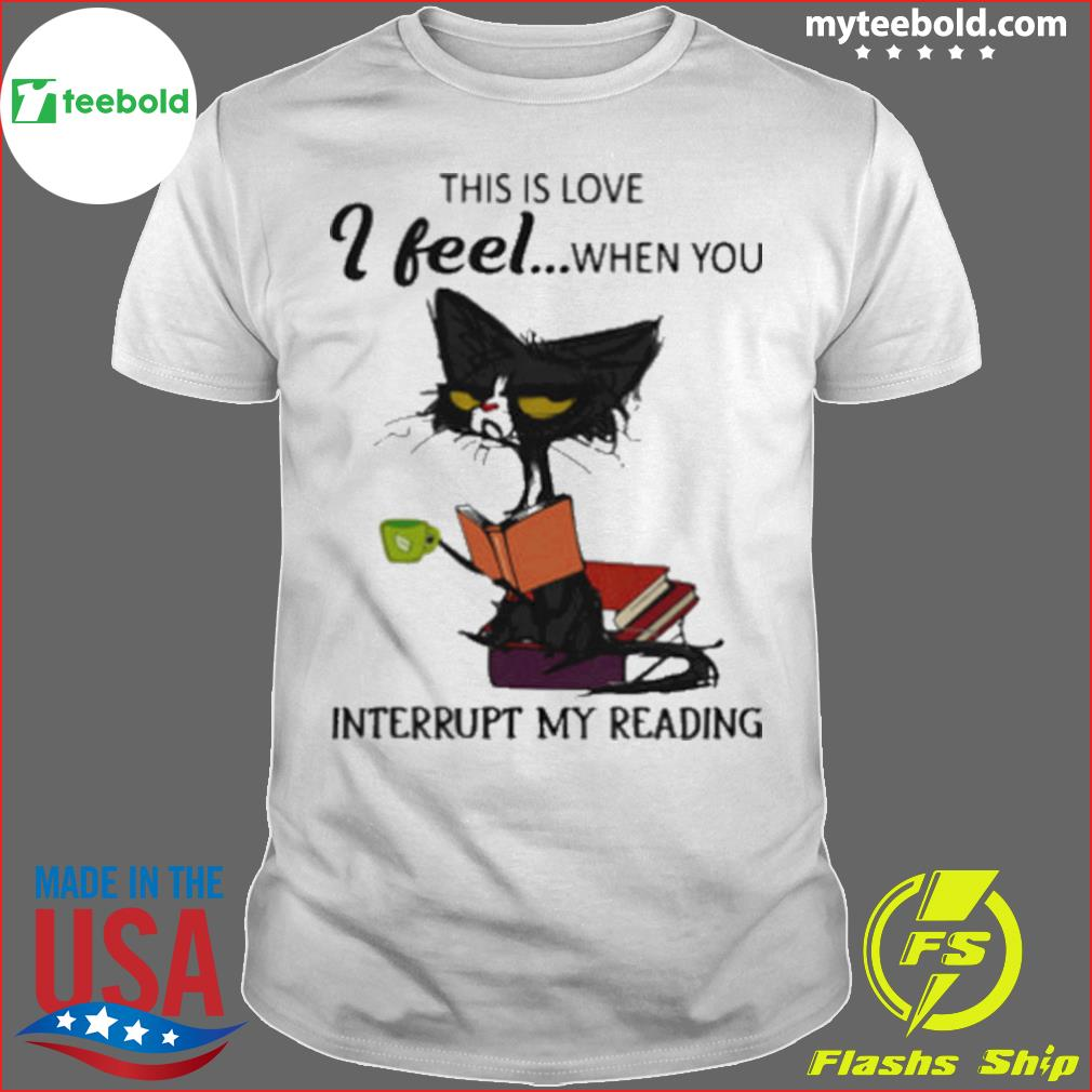 Black Cat This Is Love I Feel When You Interrupt My Reading shirt