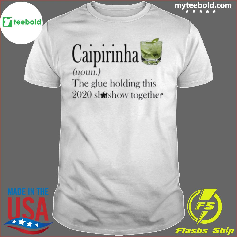 Caipirinha The Glue Holding This 2020 Shitshow Together shirt