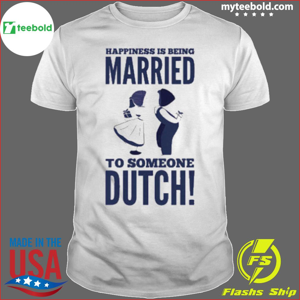 Happiness Is Being Married To Someone Dutch shirt