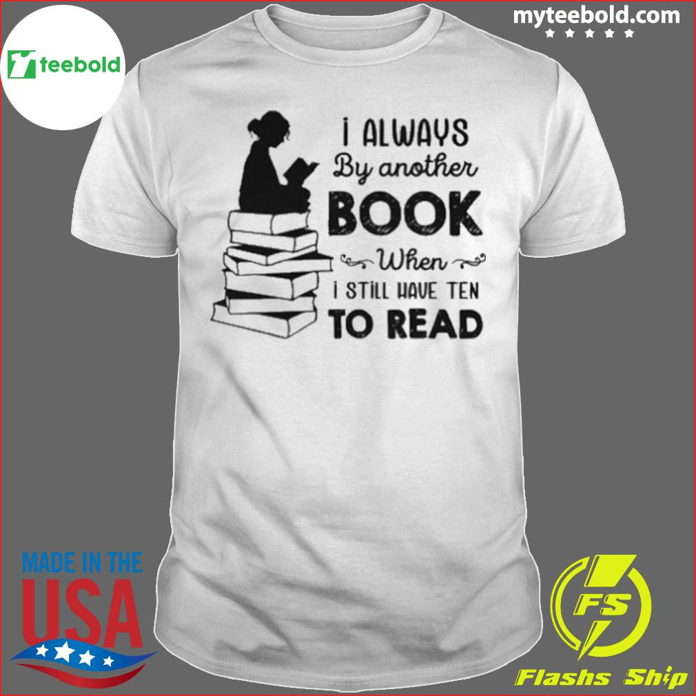 I Always By Another Book When I Still Have Ten To Read shirt