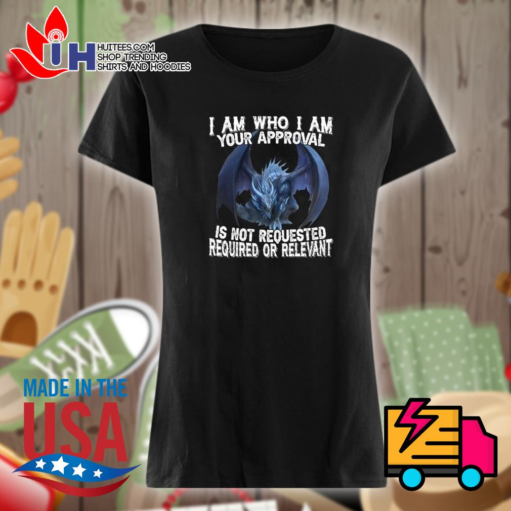 Dragon I am who I am your approval is not requested required or relevant s Ladies t-shirt