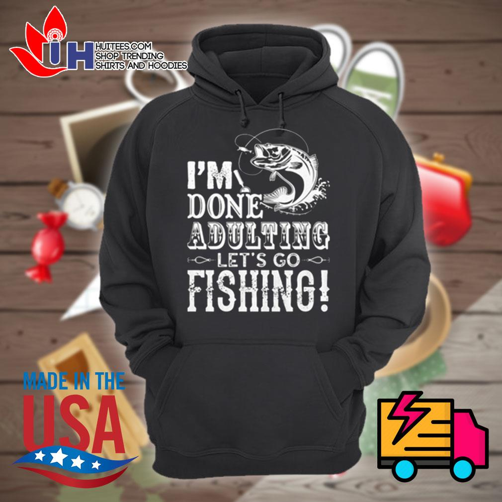 I'm done adulting let's go fishing s Hoodie