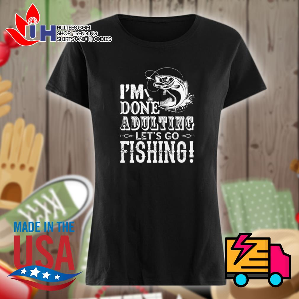 I'm done adulting let's go fishing s Ladies t-shirt