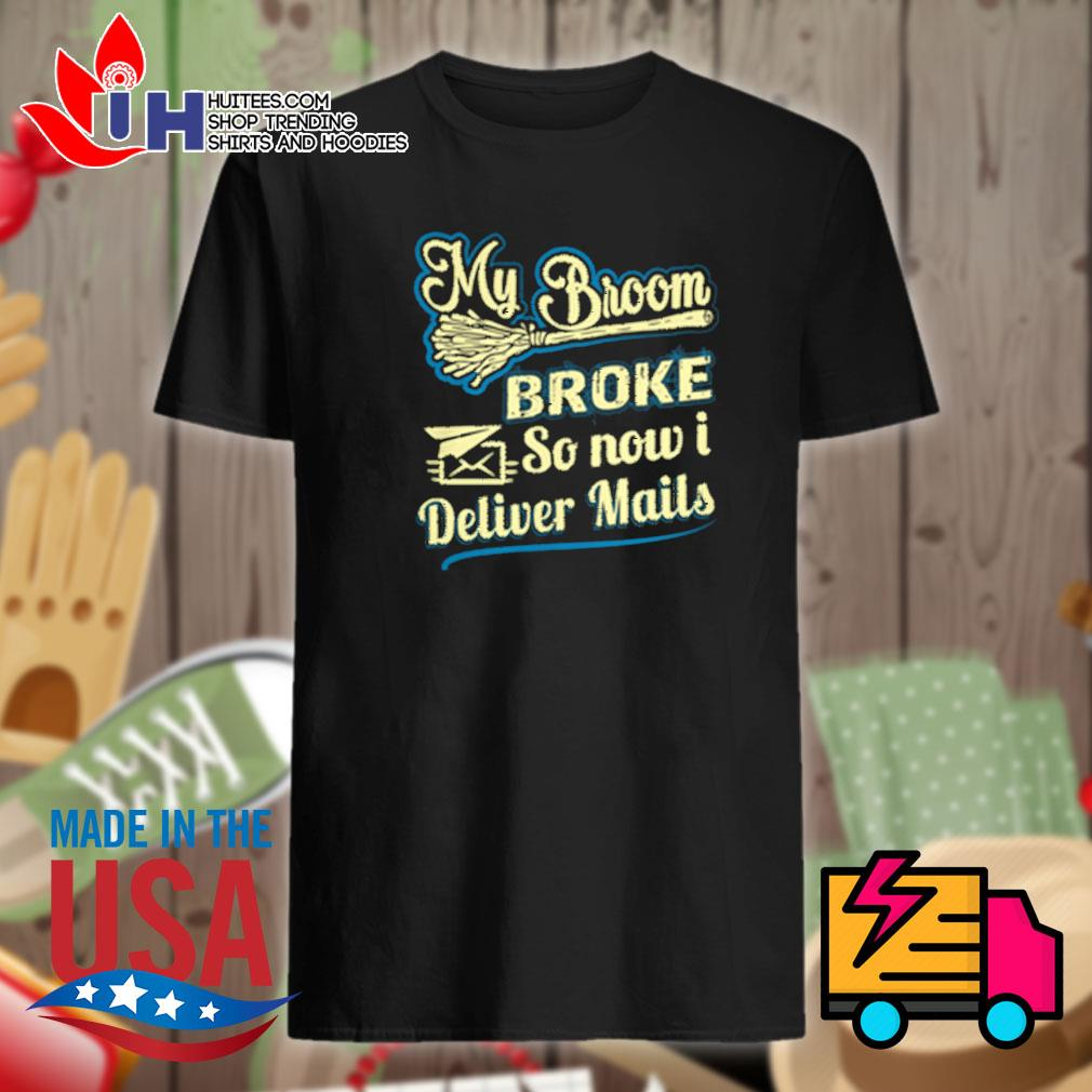 My broom broke so now I deliver mails shirt