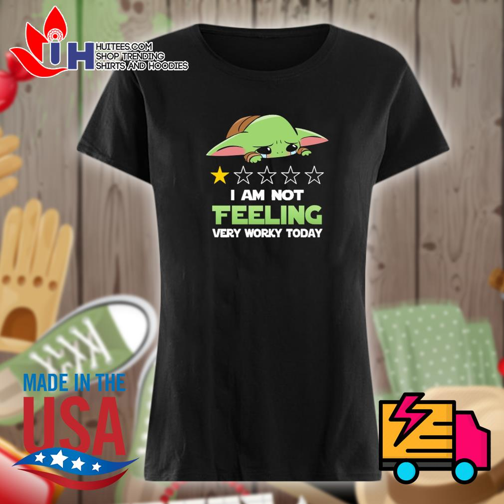 Baby Yoda I am not feeling very worky today s Ladies t-shirt